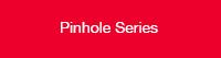 Pinhole series